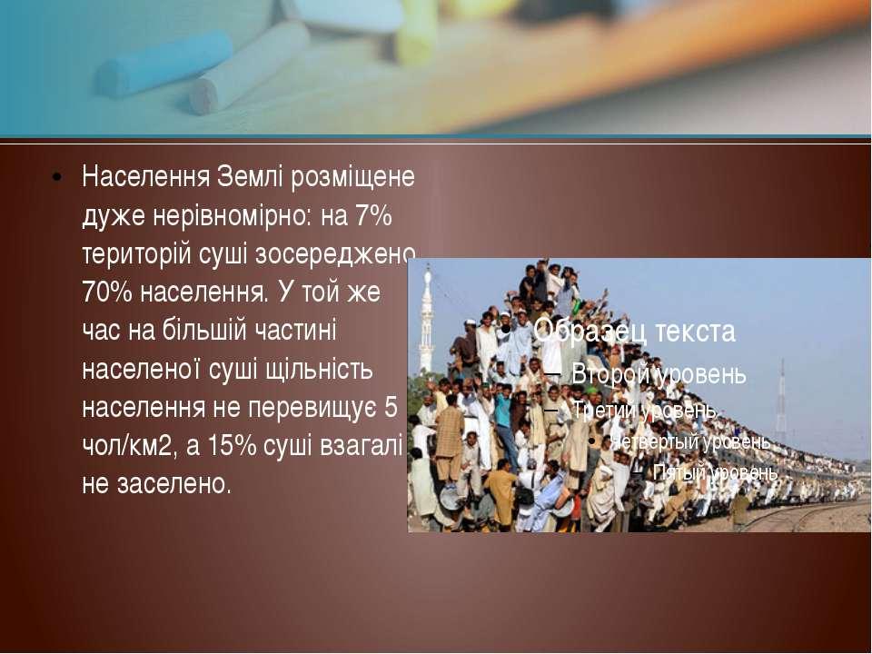Населення Землі розміщене дуже нерівномірно: на 7% територій суші зосереджено...