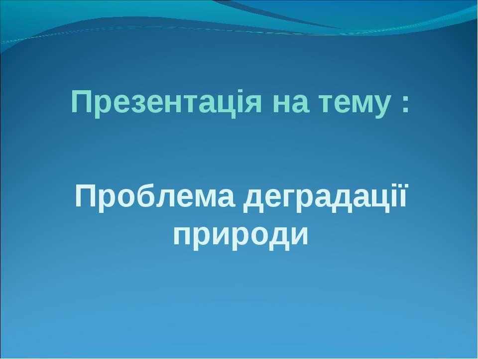 Презентація на тему : Проблема деградації природи