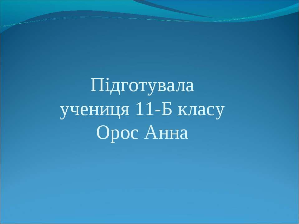 Підготувала учениця 11-Б класу Орос Анна