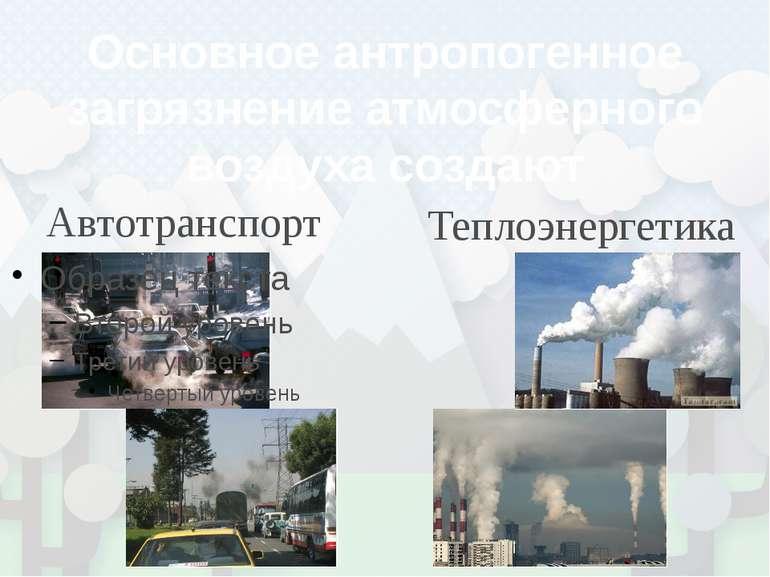 Основное антропогенное загрязнение атмосферного воздуха создают Автотранспорт...