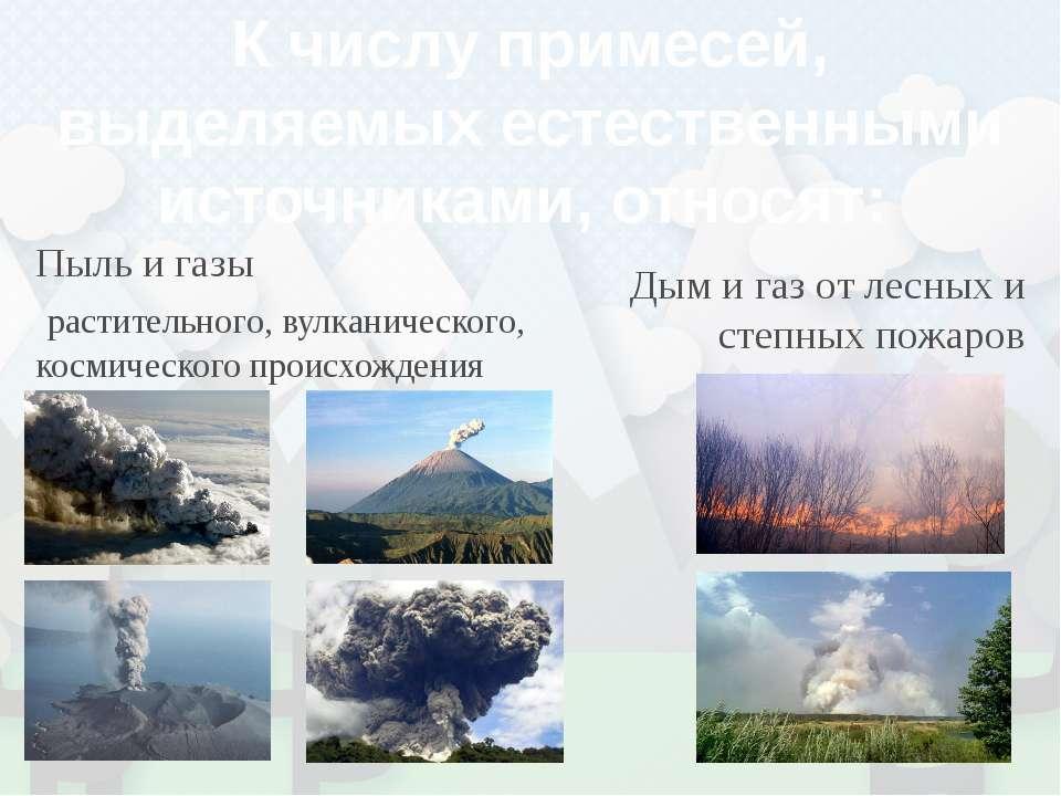 К числу примесей, выделяемых естественными источниками, относят: Пыль и газы ...