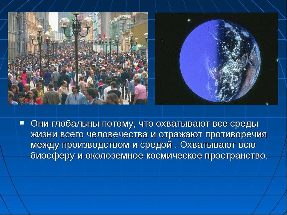 Они глобальны потому, что охватывают все среды жизни всего человечества и отр...