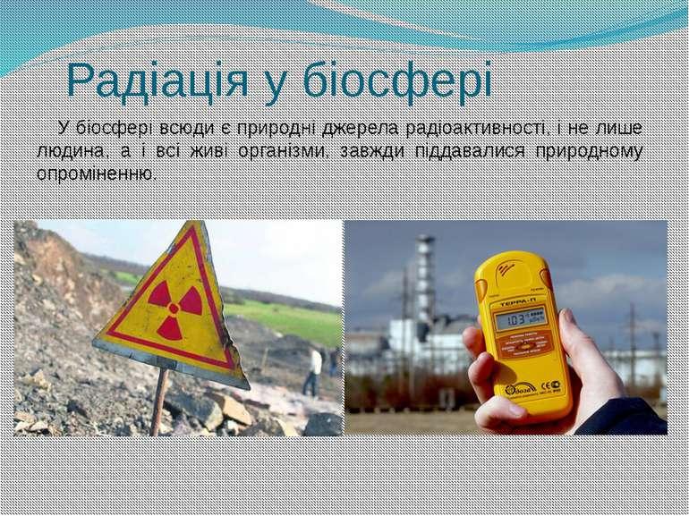 Радіація у біосфері У біосфері всюди є природні джерела радіоактивності, і не...