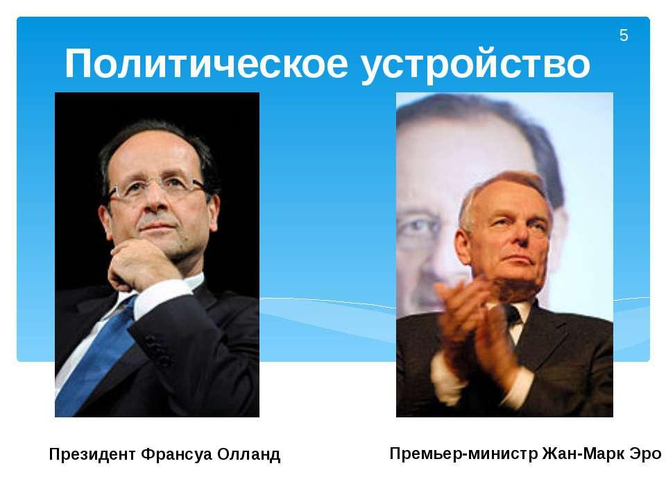 Политическое устройство Президент Франсуа Олланд Премьер-министр Жан-Марк Эро 5