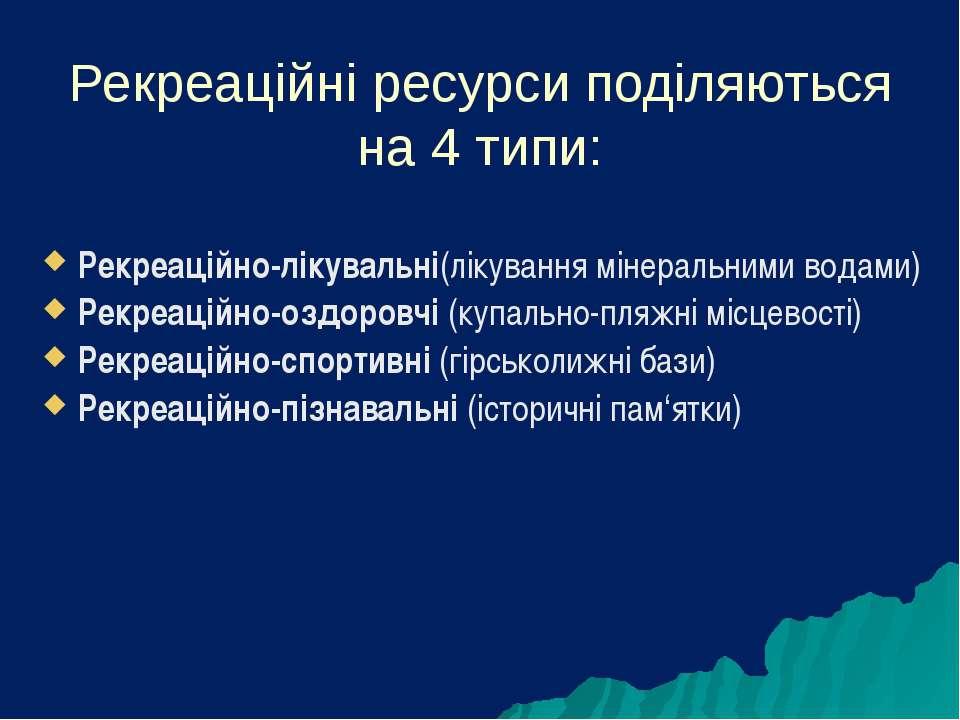 Рекреаційні ресурси поділяються на 4 типи: Рекреаційно-лікувальні(лікування м...