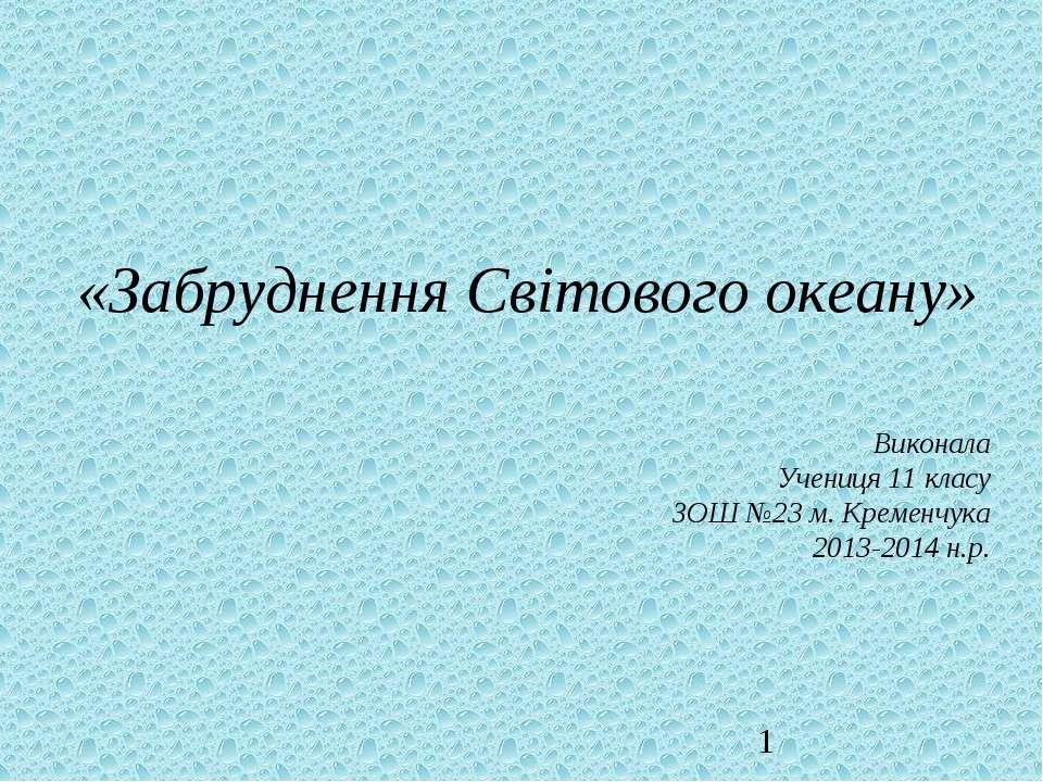 «Забруднення Світового океану» Виконала Учениця 11 класу ЗОШ №23 м. Кременчук...