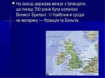 На заході держава межує з Ірландією, що понад 700 років була колонією Великої...