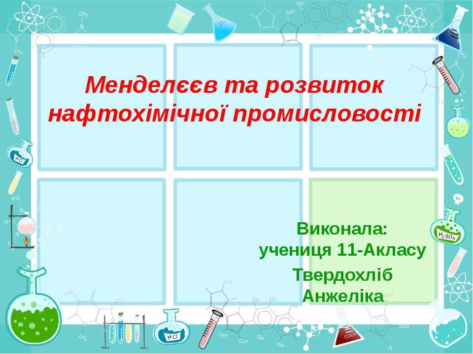 Менделєєв та розвиток нафтохімічної промисловості Виконала: учениця 11-Акласу...