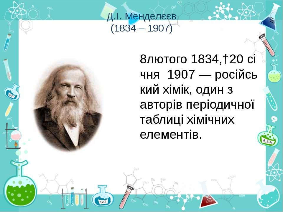 Д.І. Менделєєв (1834 – 1907) 8лютого1834,†20січня1907—російськийхімік,...