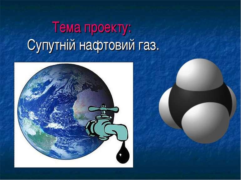 Тема проекту: Супутній нафтовий газ.