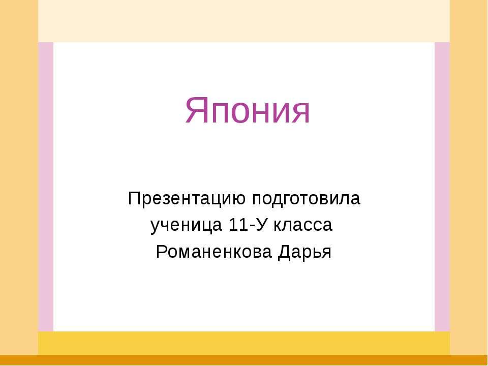 Япония Презентацию подготовила ученица 11-У класса Романенкова Дарья
