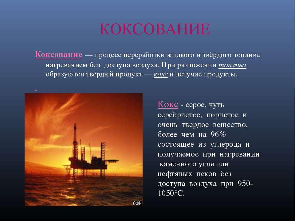 КОКСОВАНИЕ Коксование — процесс переработки жидкого и твёрдого топлива нагрев...
