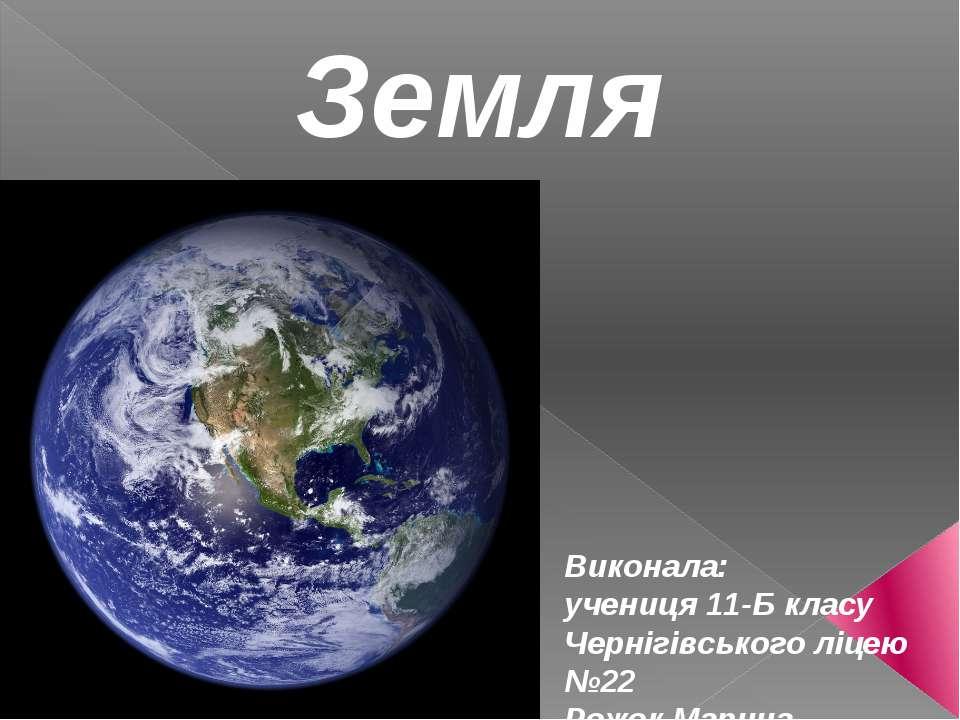 Земля Виконала: учениця 11-Б класу Чернігівського ліцею №22 Рожок Марина