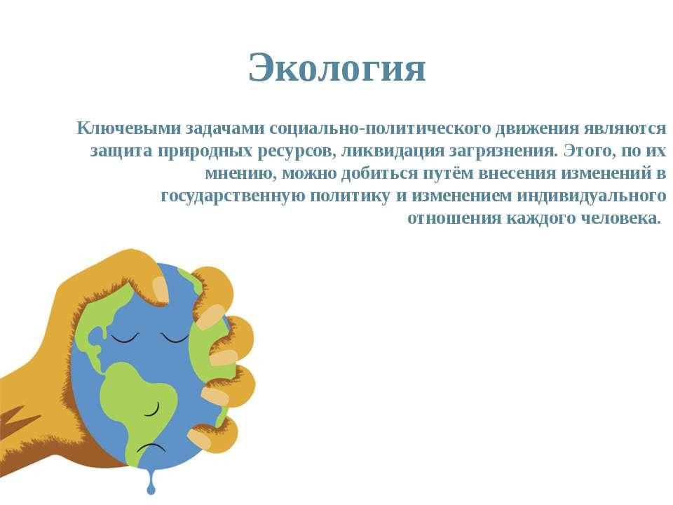 Экология Ключевыми задачами социально-политического движения являются защита ...