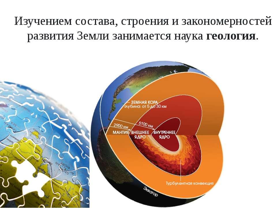Изучением состава, строения и закономерностей развития Земли занимается наука...