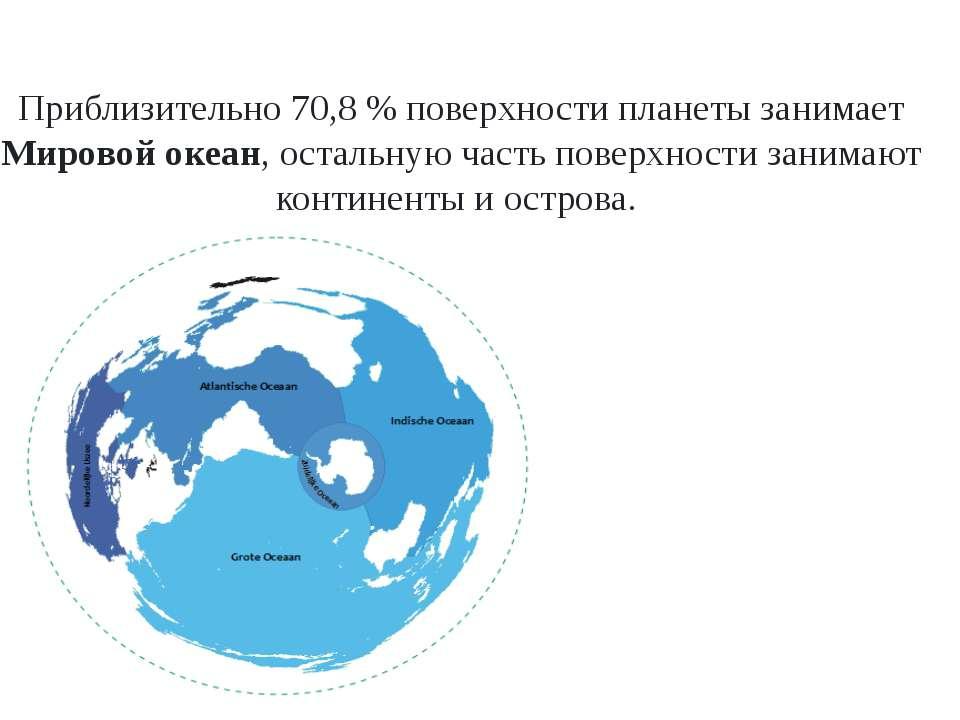 Приблизительно 70,8 % поверхности планеты занимает Мировой океан, остальную ч...