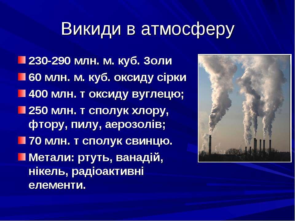 Викиди в атмосферу 230-290 млн. м. куб. Золи 60 млн. м. куб. оксиду сірки 400...
