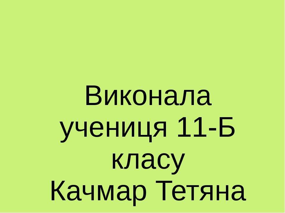 Виконала учениця 11-Б класу Качмар Тетяна