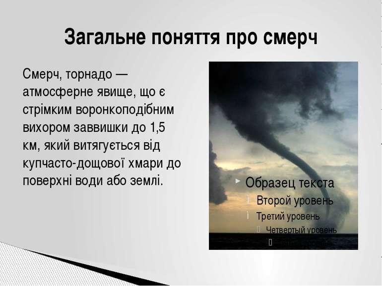 Смерч, торнадо — атмосферне явище, що є стрімким воронкоподібним вихором завв...