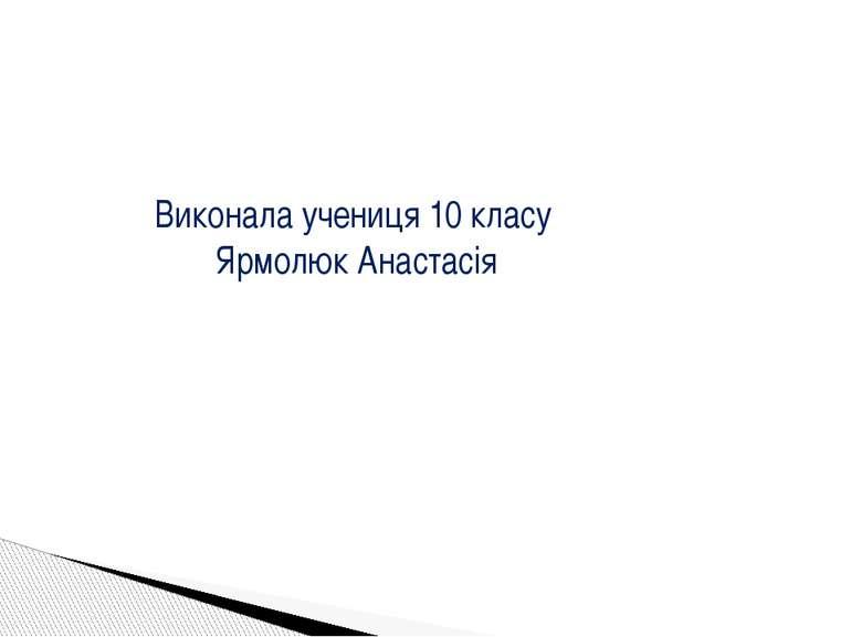 Виконала учениця 10 класу Ярмолюк Анастасія