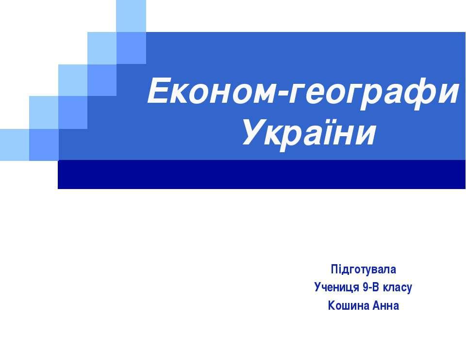 Економ-географи України Підготувала Учениця 9-В класу Кошина Анна LOGO