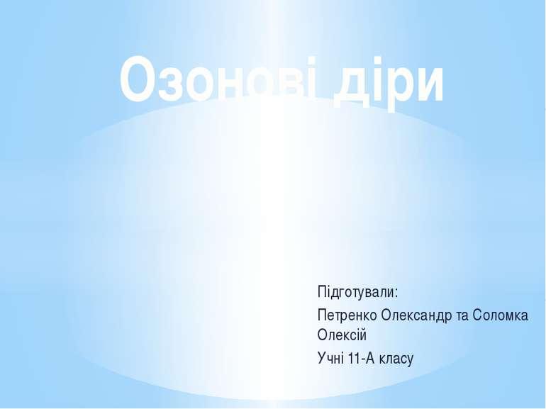 Підготували: Петренко Олександр та Соломка Олексій Учні 11-А класу Озонові діри