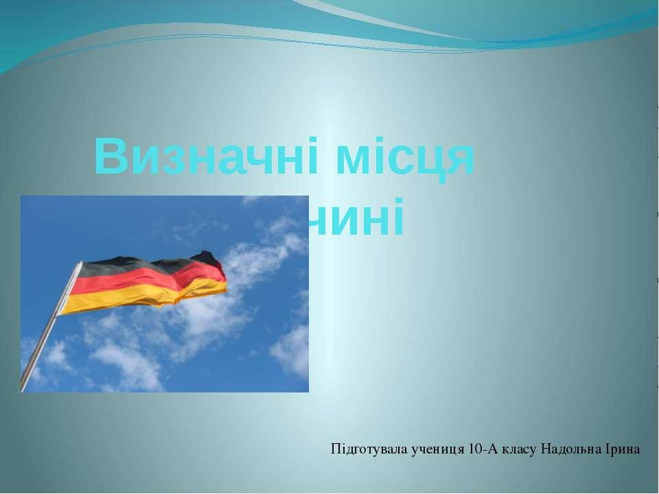 Визначні місця в Німеччині Підготувала учениця 10-А класу Надольна Ірина