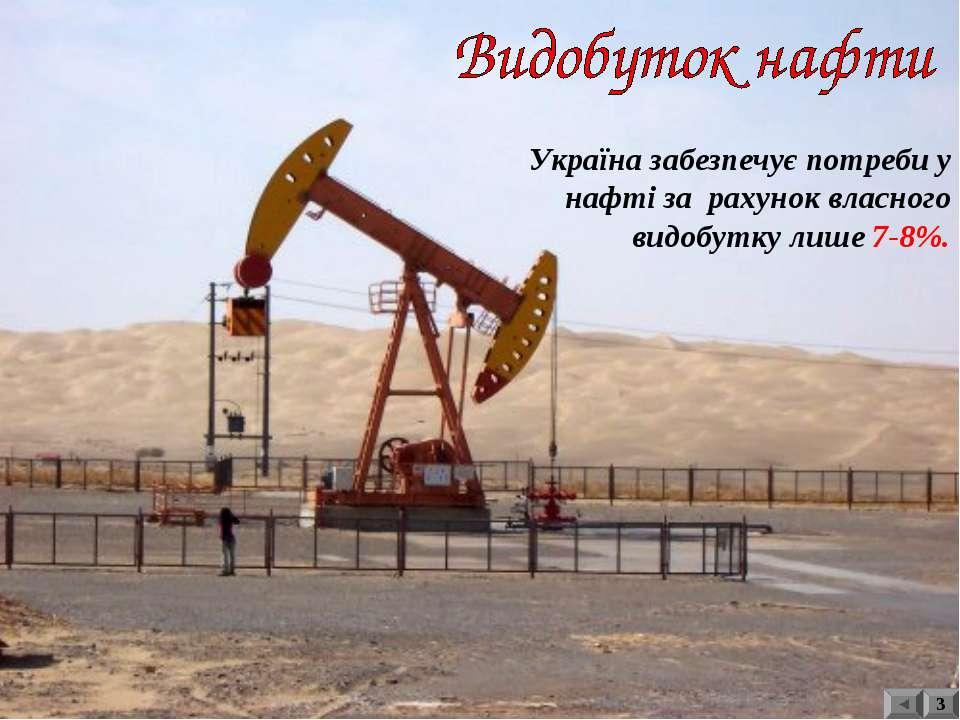 3 Україна забезпечує потреби у нафті за рахунок власного видобутку лише 7-8%.