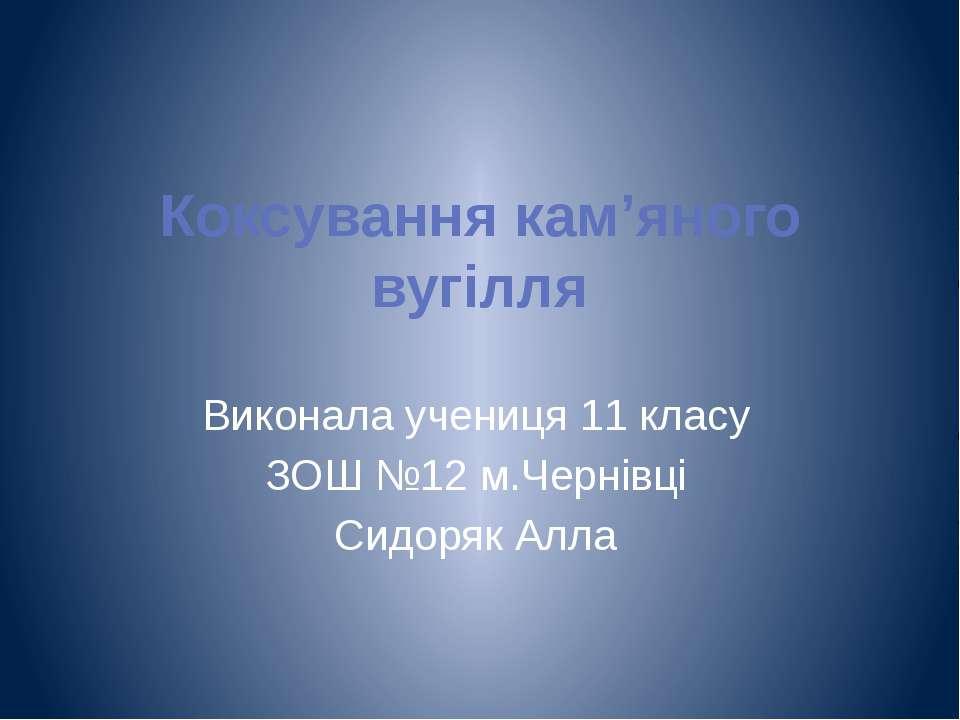 Коксування кам'яного вугілля Виконала учениця 11 класу ЗОШ №12 м.Чернівці Сид...