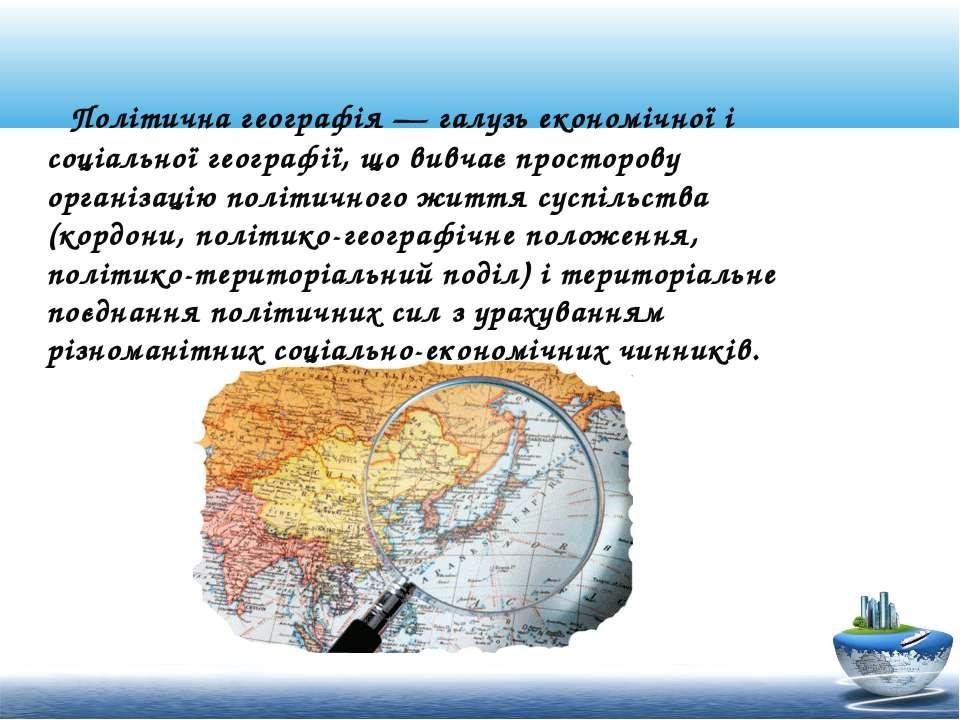 Політична географія — галузь економічної і соціальної географії, що вивчає пр...