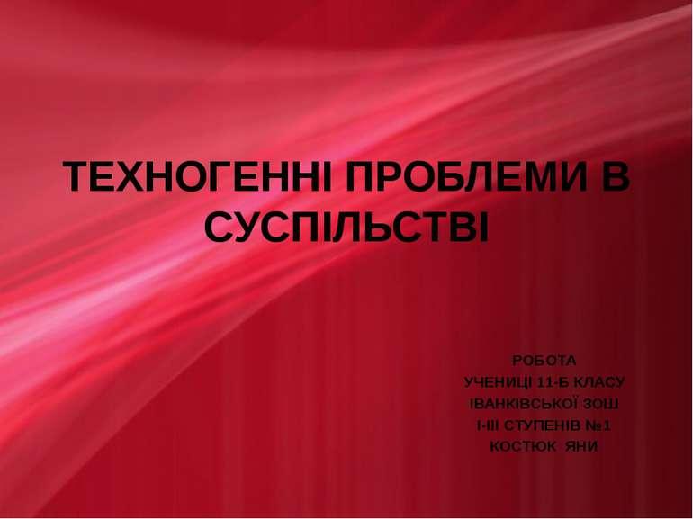 ТЕХНОГЕННІ ПРОБЛЕМИ В СУСПІЛЬСТВІ РОБОТА УЧЕНИЦІ 11-Б КЛАСУ ІВАНКІВСЬКОЇ ЗОШ ...
