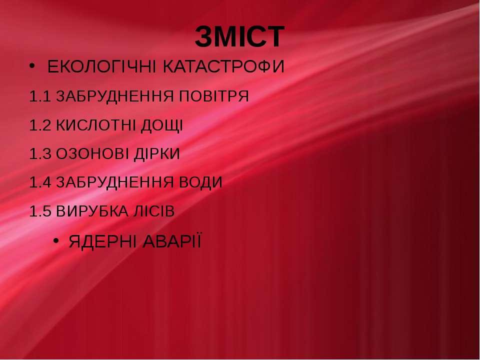 ЗМІСТ ЕКОЛОГІЧНІ КАТАСТРОФИ 1.1 ЗАБРУДНЕННЯ ПОВІТРЯ 1.2 КИСЛОТНІ ДОЩІ 1.3 ОЗО...