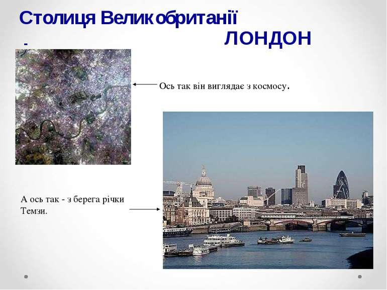 Столиця Великобританії - ЛОНДОН Ось так він виглядає з космосу. А ось так - з...