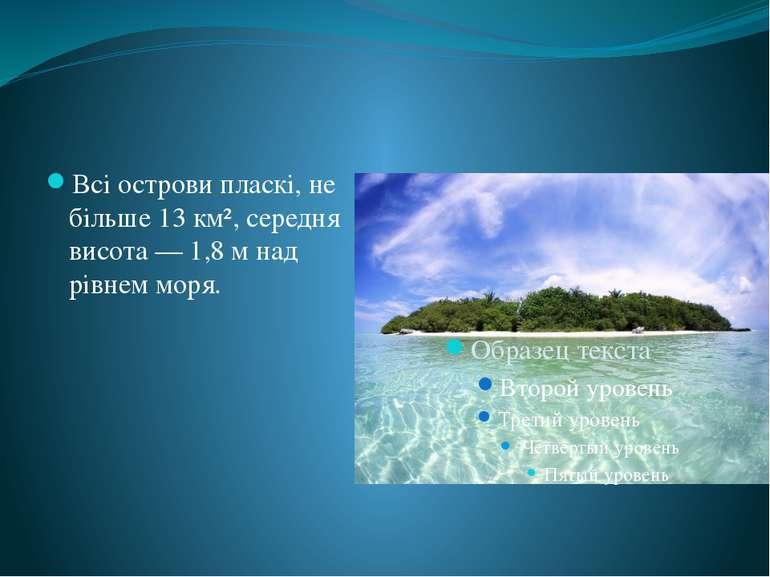 Всі острови пласкі, не більше 13 км², середня висота — 1,8 м над рівнем моря.
