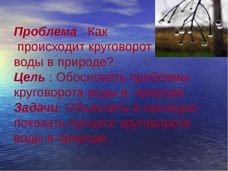 Проблема : Как происходит круговорот воды в природе? Цель : Обосновать пробле...