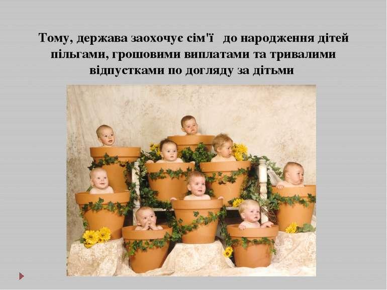 Тому, держава заохочує сім'ї до народження дітей пільгами, грошовими виплатам...