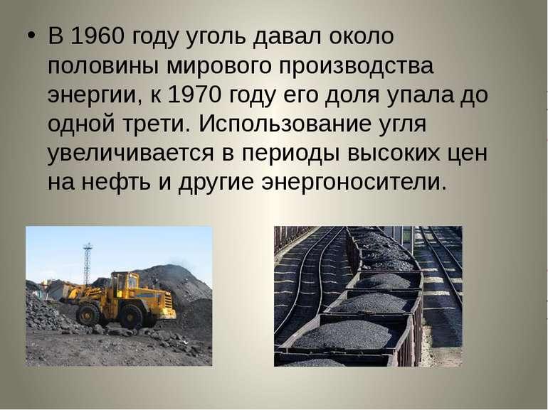 В1960 годууголь давал около половины мирового производства энергии, к1970 ...