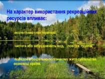 На характер використання рекреаційних ресурсів впливає: екологічний стан тери...