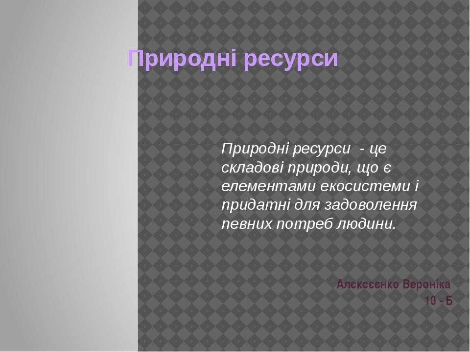 Природні ресурси Алєксєєнко Вероніка 10 - Б Природні ресурси - це складові п...