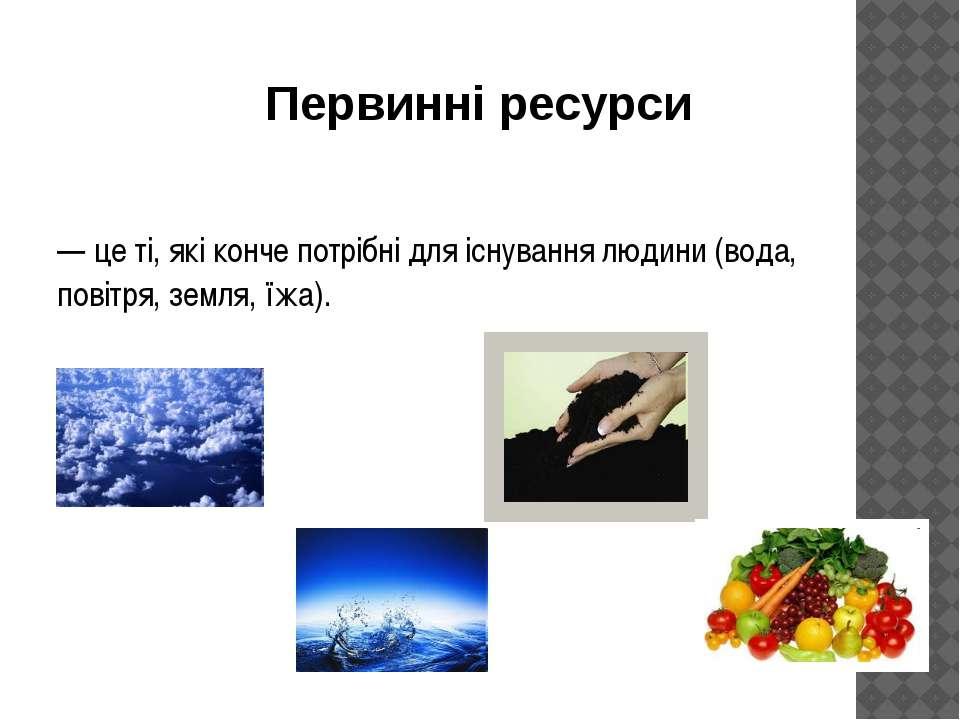 — це ті, які конче потрібні для існування людини (вода, повітря, земля, їжа)....