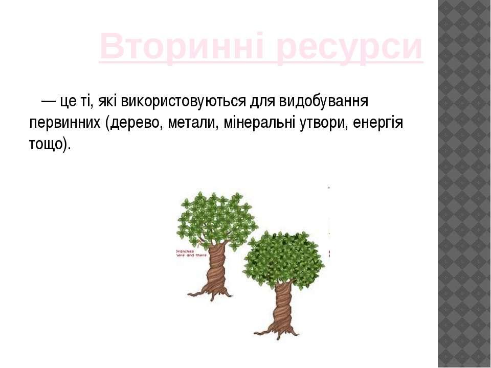 — це ті, які використовуються для видобування первинних (дерево, метали, міне...