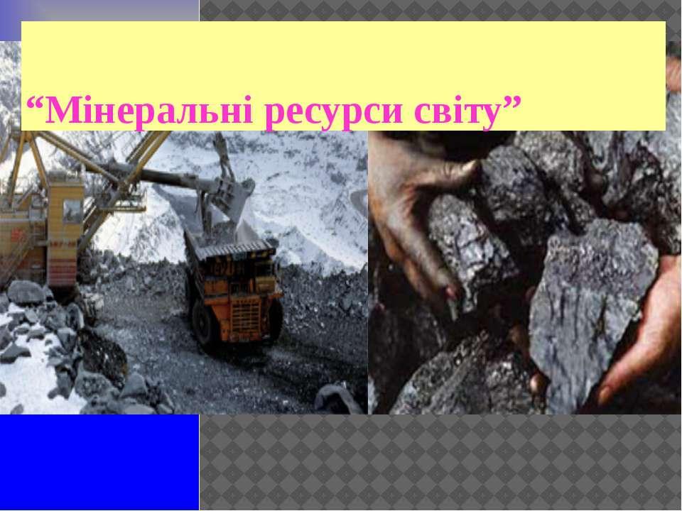"""""""Мінеральні ресурси світу"""""""