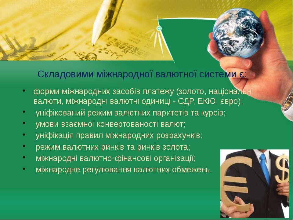 Складовими міжнародної валютної системи є: форми міжнародних засобів платежу ...