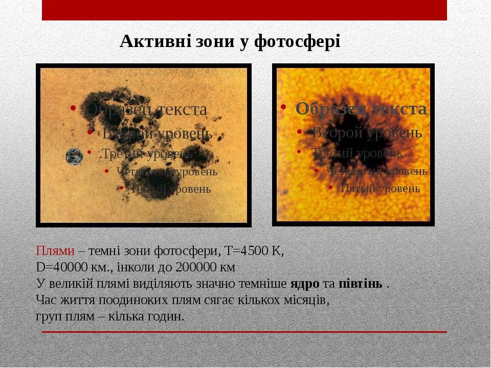 Активні зони у фотосфері Плями – темні зони фотосфери, Т=4500 К, D=40000 км.,...