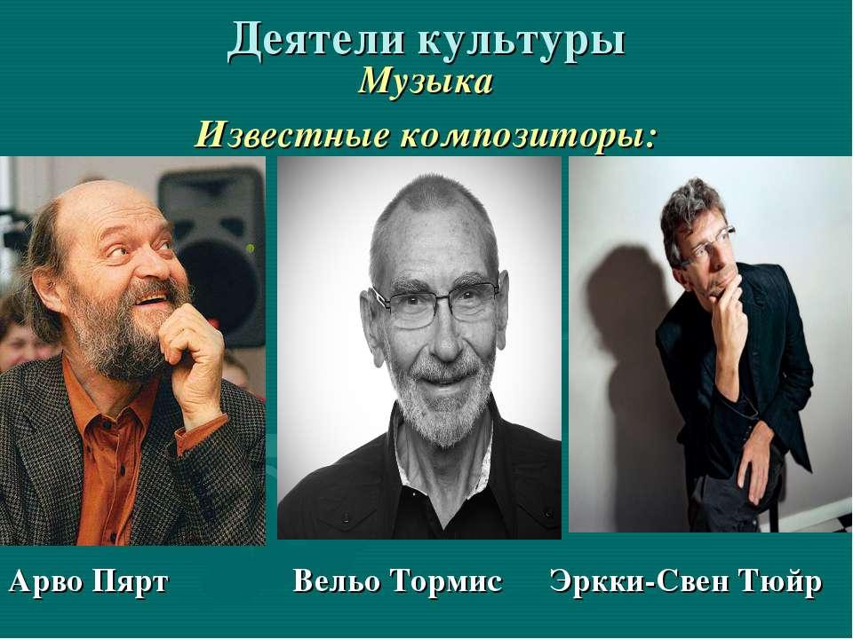 Деятели культуры Музыка Известные композиторы: Арво Пярт Вельо Тормис Эркки-С...