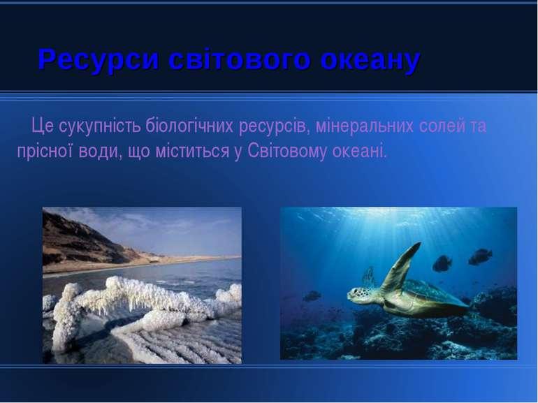 Ресурси світового океану Це сукупність біологічних ресурсів, мінеральних соле...