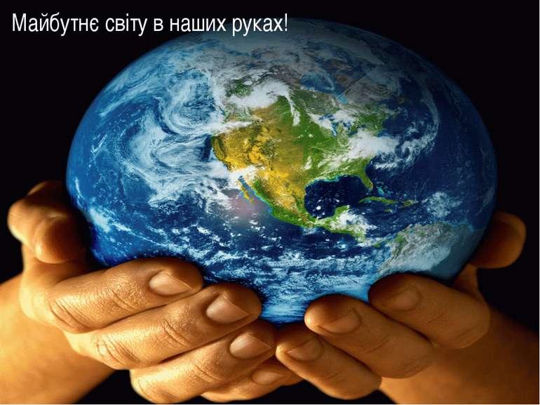 Майбутнє світу в наших руках!