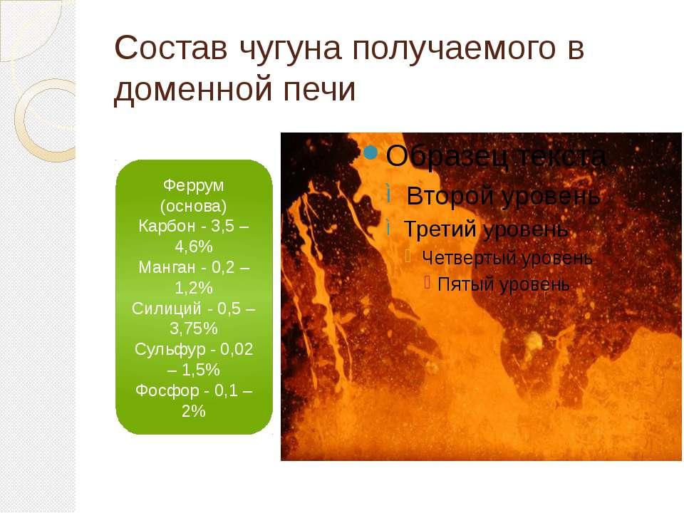 Состав чугуна получаемого в доменной печи Феррум (основа) Карбон - 3,5 – 4,6%...