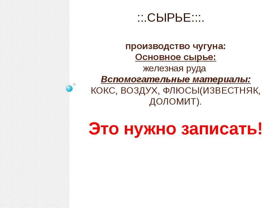 производство чугуна: Основное сырье: железная руда Вспомогательные материалы:...