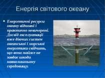 Енергія світового океану Енергетичні ресурси океану відновні і практично неви...